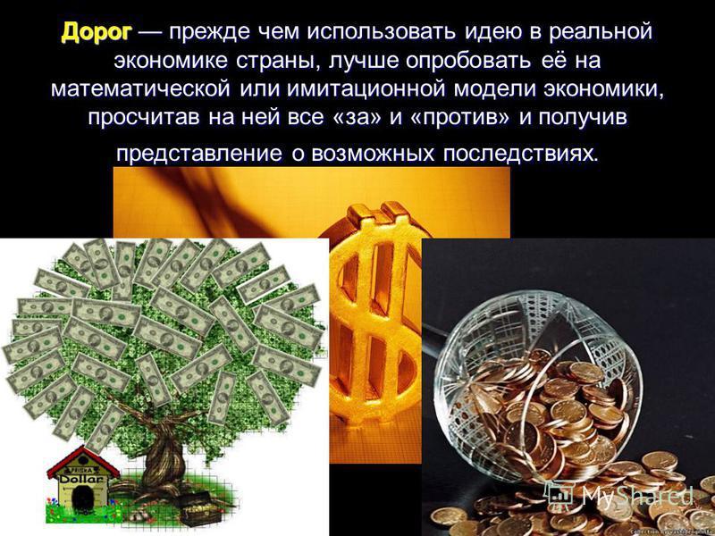 Дорог прежде чем использовать идею в реальной экономике страны, лучше опробовать её на математической или имитационной модели экономики, просчитав на ней все «за» и «против» и получив представление о возможных последствиях.