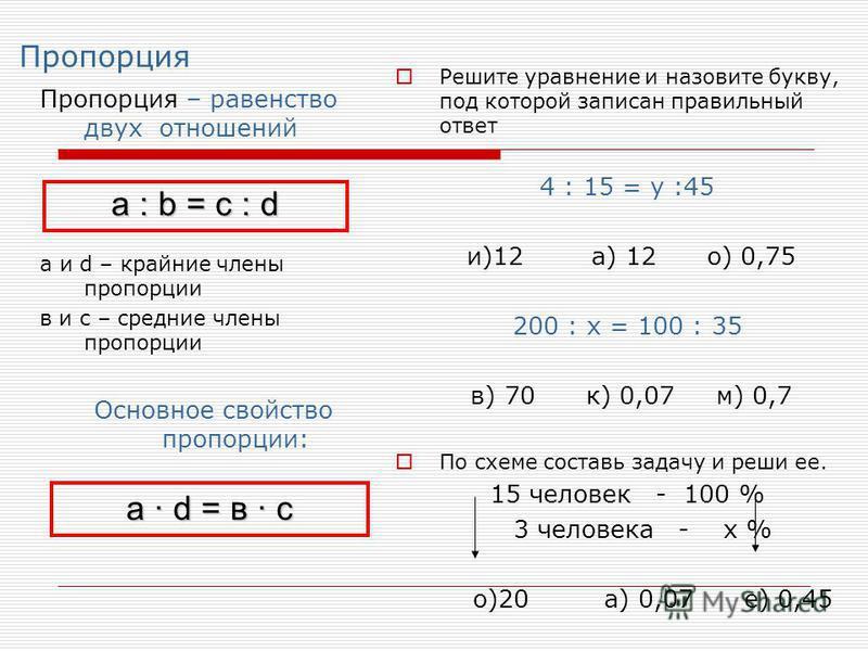 Пропорция Пропорция – равенство двух отношений а и d – крайние члены пропорции в и с – средние члены пропорции Основное свойство пропорции: Решите уравнение и назовите букву, под которой записан правильный ответ 4 : 15 = у :45 и)12 а) 12 о) 0,75 200