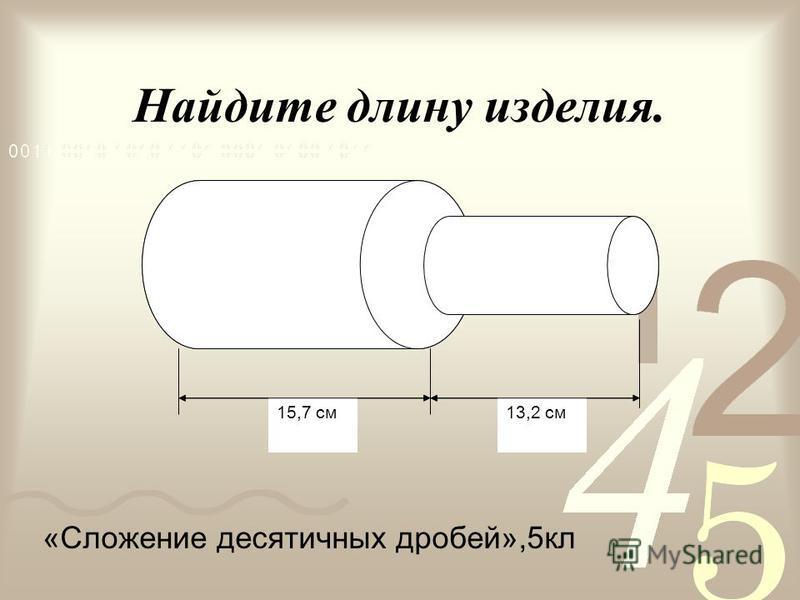 Найдите длину изделия. 13,2 см 15,7 см 13,2 см 15,7 см «Сложение десятичных дробей»,5 кл