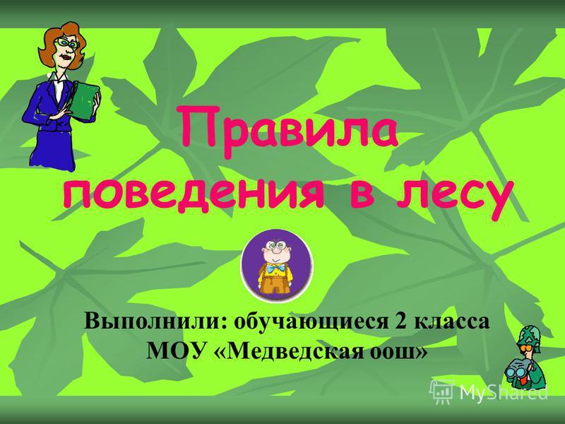 Правила поведения в лесу Выполнили: обучающиеся 2 класса МОУ «Медведская оош»