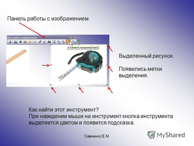 Савченко Е.М. Как найти этот инструмент? При наведении мыши на инструмент кнопка инструмента выделяется цветом и появится подсказка. Выделенный рисунок. Появились метки выделения. Панель работы с изображением.