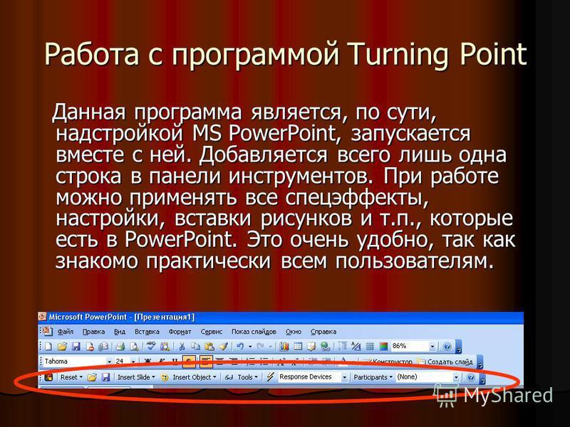 Работа с программой Turning Point Данная программа является, по сути, надстройкой MS PowerPoint, запускается вместе с ней. Добавляется всего лишь одна строка в панели инструментов. При работе можно применять все спецэффекты, настройки, вставки рисунк