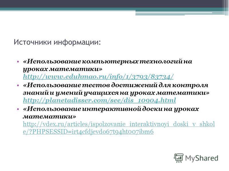 Источники информации: «Использование компьютерных технологий на уроках математики» http://www.eduhmao.ru/info/1/3793/83734/ http://www.eduhmao.ru/info/1/3793/83734/ «Использование тестов достижений для контроля знаний и умений учащихся на уроках мате