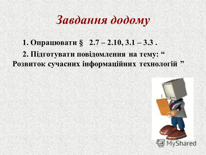 Завдання додому 1. Опрацювати § 2.7 – 2.10, 3.1 – 3.3. 2. Підготувати повідомлення на тему: Розвиток сучасних інформаційних технологій