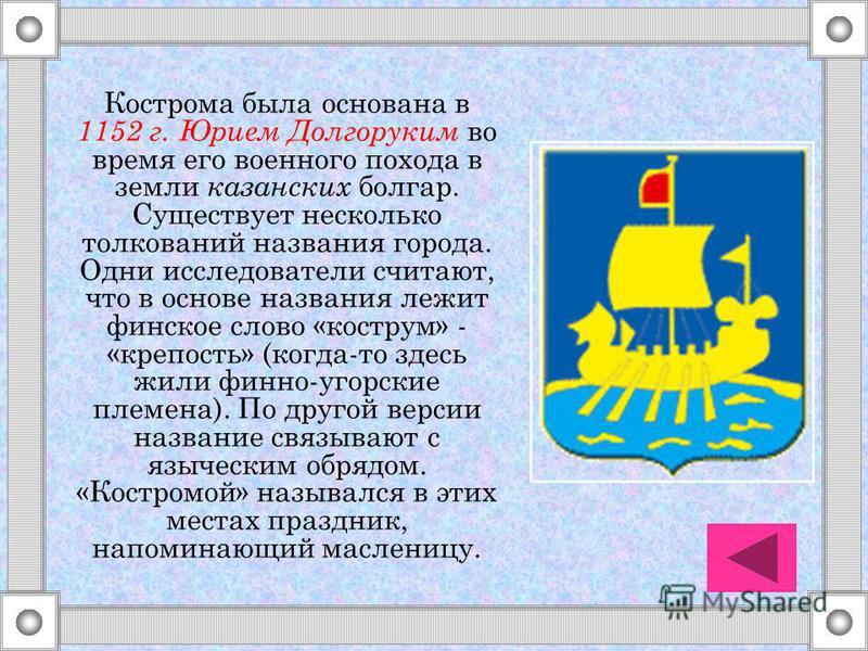Кострома была основана в 1152 г. Юрием Долгоруким во время его военного похода в земли казанских болгар. Существует несколько толкований названия города. Одни исследователи считают, что в основе названия лежит финское слово «костром» - «крепость» (ко