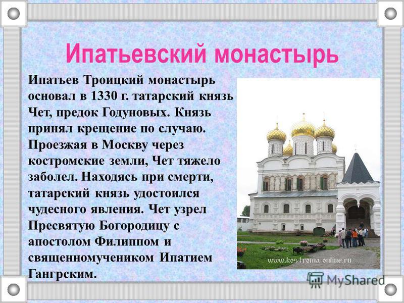 Ипатьевский монастырь Ипатьев Троицкий монастырь основал в 1330 г. татарский князь Чет, предок Годуновых. Князь принял крещение по случаю. Проезжая в Москву через костромские земли, Чет тяжело заболел. Находясь при смерти, татарский князь удостоился
