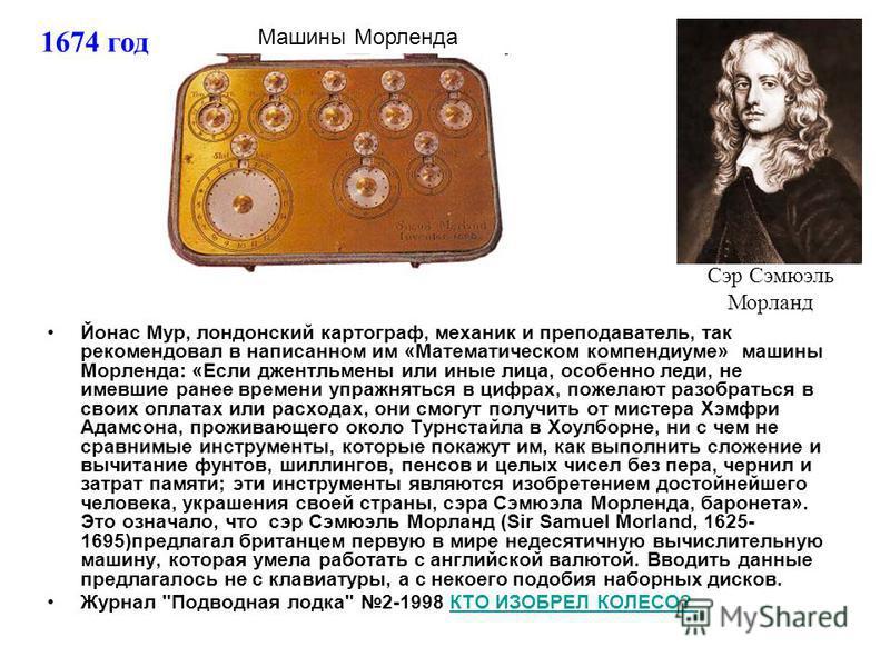 Йонас Мур, лондонский картограф, механик и преподаватель, так рекомендовал в написанном им «Математическом компендиуме» машины Морленда: «Если джентльмены или иные лица, особенно леди, не имевшие ранее времени упражняться в цифрах, пожелают разобрать