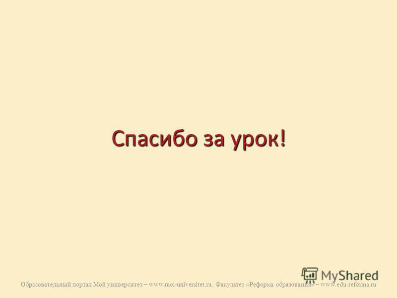 Спасибо за урок! Образовательный портал Мой университет – www.moi-universitet.ru. Факультет «Реформа образования» – www.edu-reforma.ru