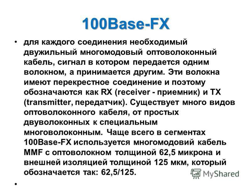 100Base-FX для каждого соединения необходимый двужильный многомодовый оптоволоконный кабель, сигнал в котором передается одним волокном, а принимается другим. Эти волокна имеют перекрестное соединение и поэтому обозначаются как RX (receiver - приемни