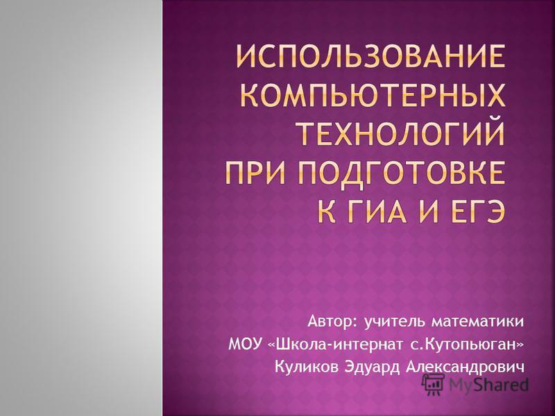 Автор: учитель математики МОУ «Школа-интернат с.Кутопьюган» Куликов Эдуард Александрович