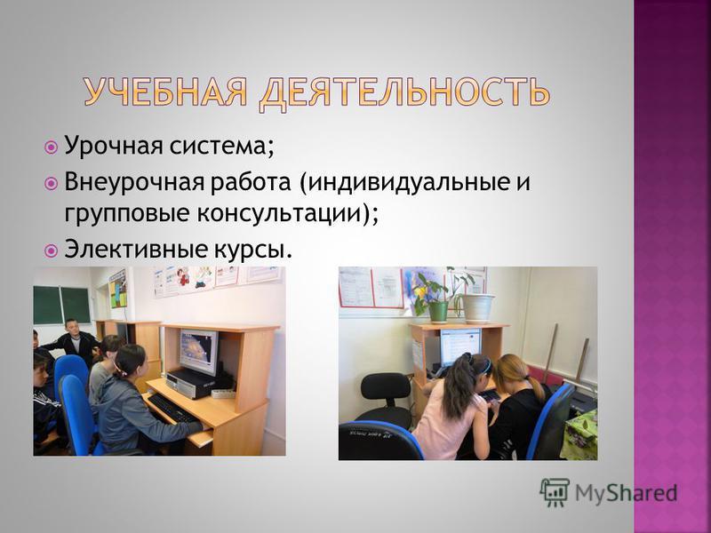 Урочная система; Внеурочная работа (индивидуальные и групповые консультации); Элективные курсы.