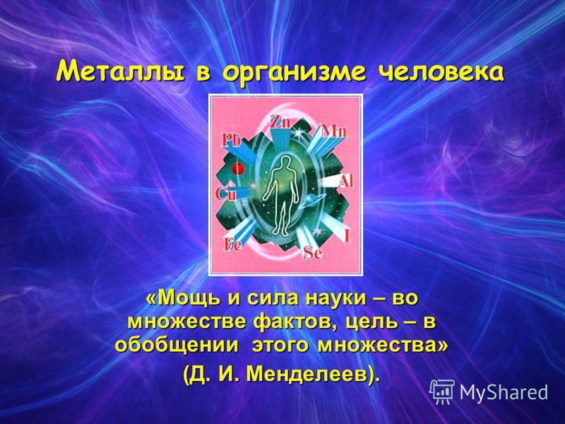 Металлы в организме человека «Мощь и сила науки – во множестве фактов, цель – в обобщении этого множества» (Д. И. Менделеев).