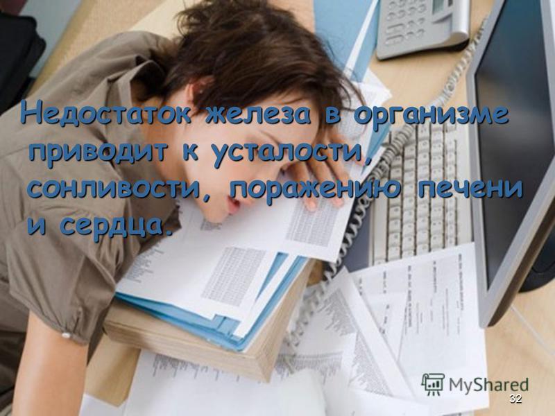 Недостаток железа в организме приводит к усталости, сонливости, поражению печени и сердца. Недостаток железа в организме приводит к усталости, сонливости, поражению печени и сердца. 32