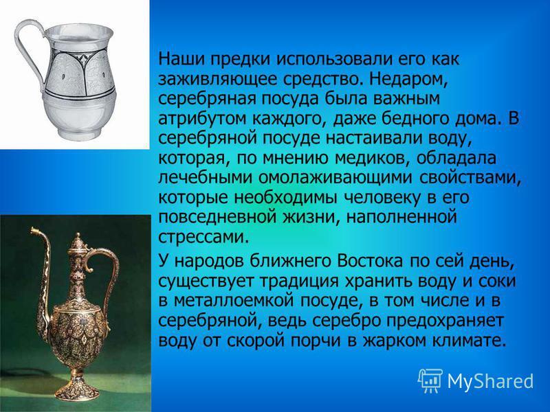 Наши предки использовали его как заживляющее средство. Недаром, серебряная посуда была важным атрибутом каждого, даже бедного дома. В серебряной посуде настаивали воду, которая, по мнению медиков, обладала лечебными омолаживающими свойствами, которые