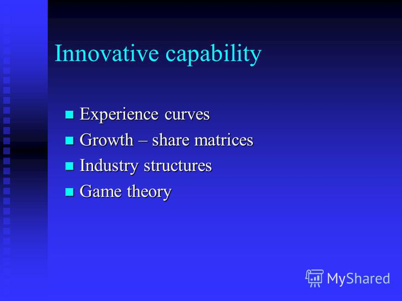 Innovative capability Experience curves Experience curves Growth – share matrices Growth – share matrices Industry structures Industry structures Game theory Game theory