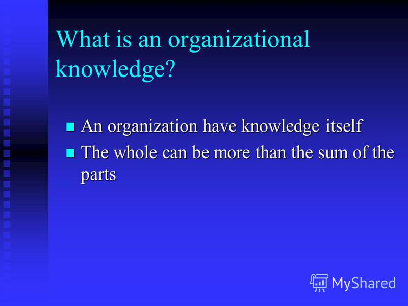 What is an organizational knowledge? An organization have knowledge itself An organization have knowledge itself The whole can be more than the sum of the parts The whole can be more than the sum of the parts