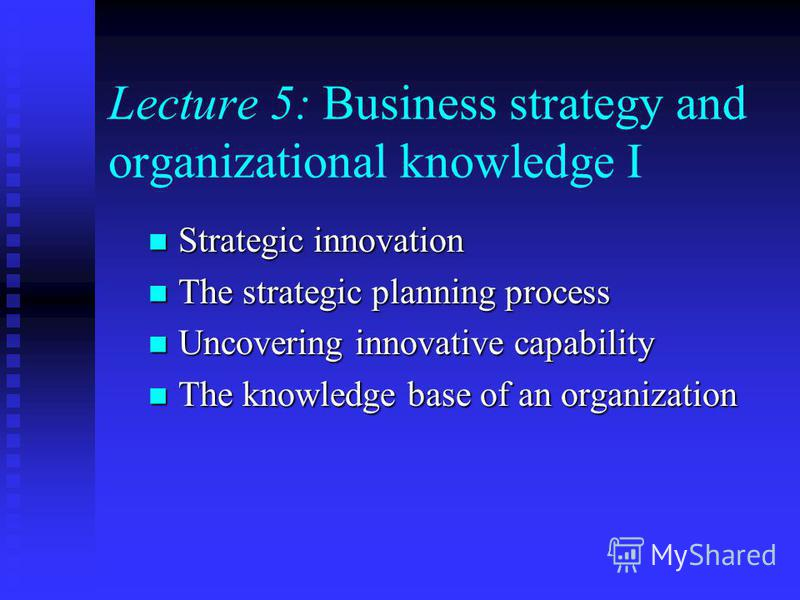 Lecture 5: Business strategy and organizational knowledge I Strategic innovation Strategic innovation The strategic planning process The strategic planning process Uncovering innovative capability Uncovering innovative capability The knowledge base o