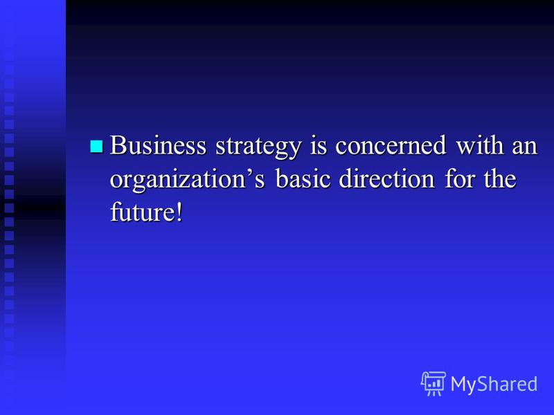 Business strategy is concerned with an organizations basic direction for the future! Business strategy is concerned with an organizations basic direction for the future!