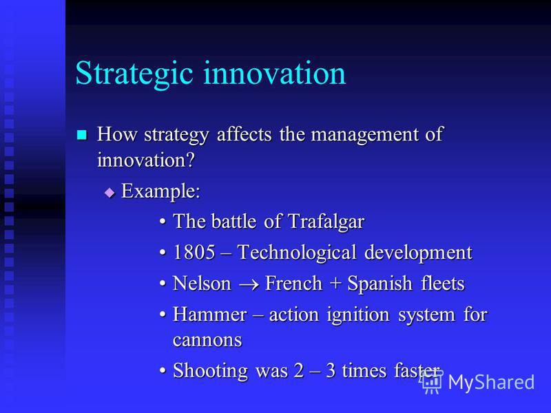 Strategic innovation How strategy affects the management of innovation? How strategy affects the management of innovation? Example: Example: The battle of TrafalgarThe battle of Trafalgar 1805 – Technological development1805 – Technological developme