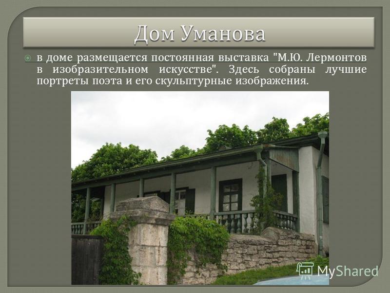 в доме размещается постоянная выставка  М. Ю. Лермонтов в изобразительном искусстве . Здесь собраны лучшие портреты поэта и его скульптурные изображения.