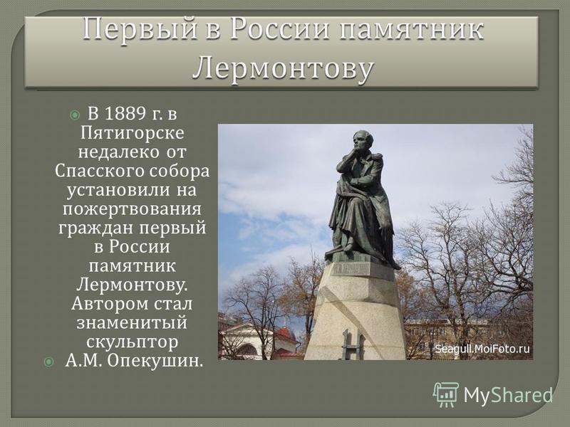 В 1889 г. в Пятигорске недалеко от Спасского собора установили на пожертвования граждан первый в России памятник Лермонтову. Автором стал знаменитый скульптор А. М. Опекушин.