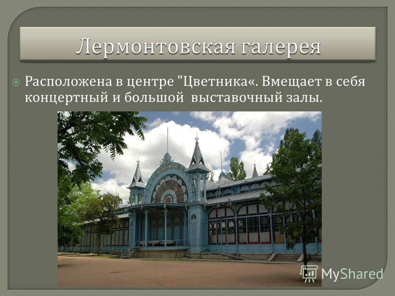 Расположена в центре  Цветника «. Вмещает в себя концертный и большой выставочный залы.
