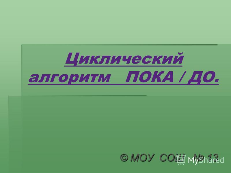 Циклический алгоритм ПОКА / ДО. © МОУ СОШ 13