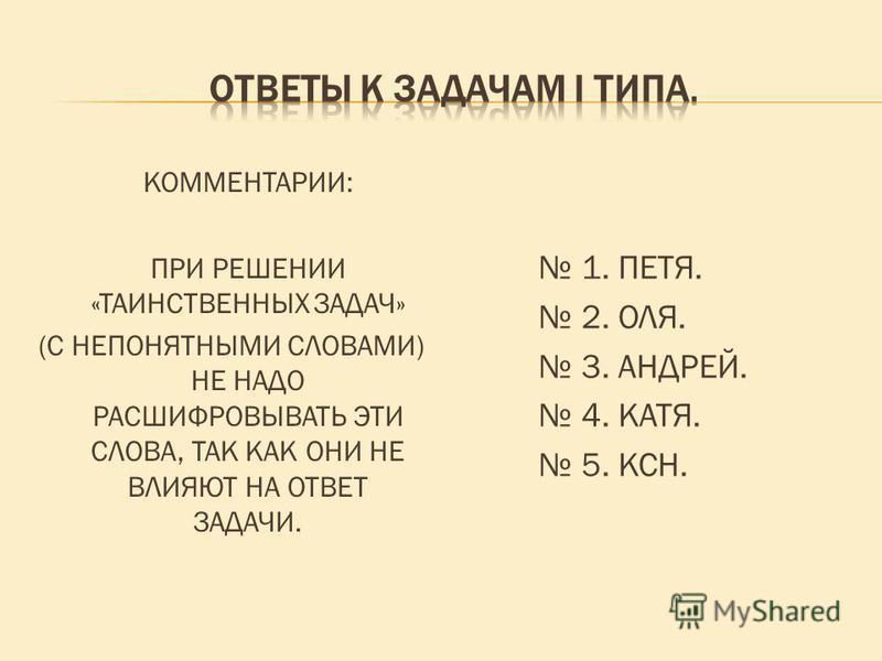 КОММЕНТАРИИ: ПРИ РЕШЕНИИ «ТАИНСТВЕННЫХ ЗАДАЧ» (С НЕПОНЯТНЫМИ СЛОВАМИ) НЕ НАДО РАСШИФРОВЫВАТЬ ЭТИ СЛОВА, ТАК КАК ОНИ НЕ ВЛИЯЮТ НА ОТВЕТ ЗАДАЧИ. 1. ПЕТЯ. 2. ОЛЯ. 3. АНДРЕЙ. 4. КАТЯ. 5. КСН.