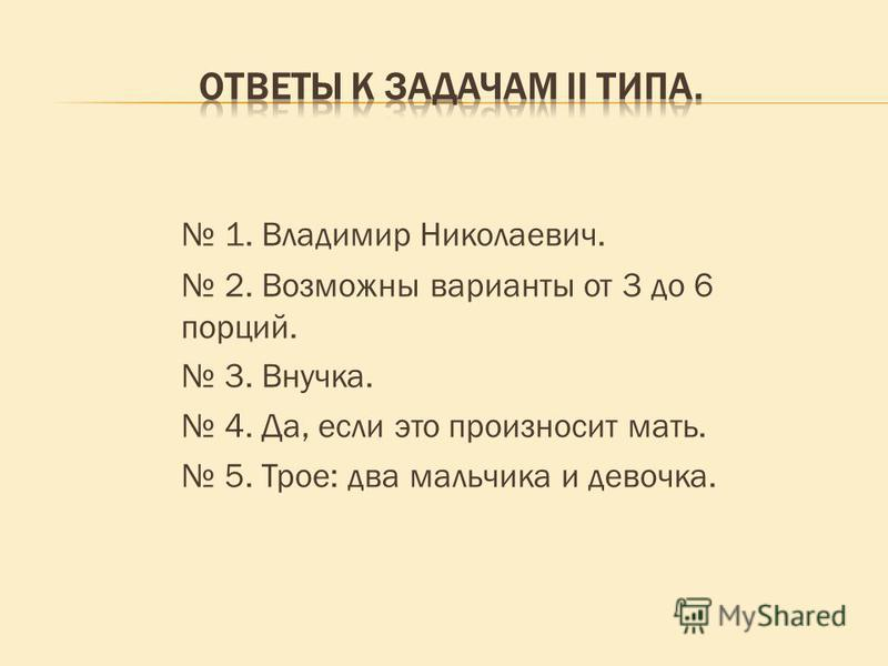 1. Владимир Николаевич. 2. Возможны варианты от 3 до 6 порций. 3. Внучка. 4. Да, если это произносит мать. 5. Трое: два мальчика и девочка.