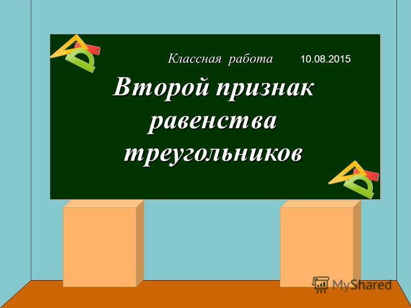 Классная работа 10.08.2015 Второй признак равенства треугольников