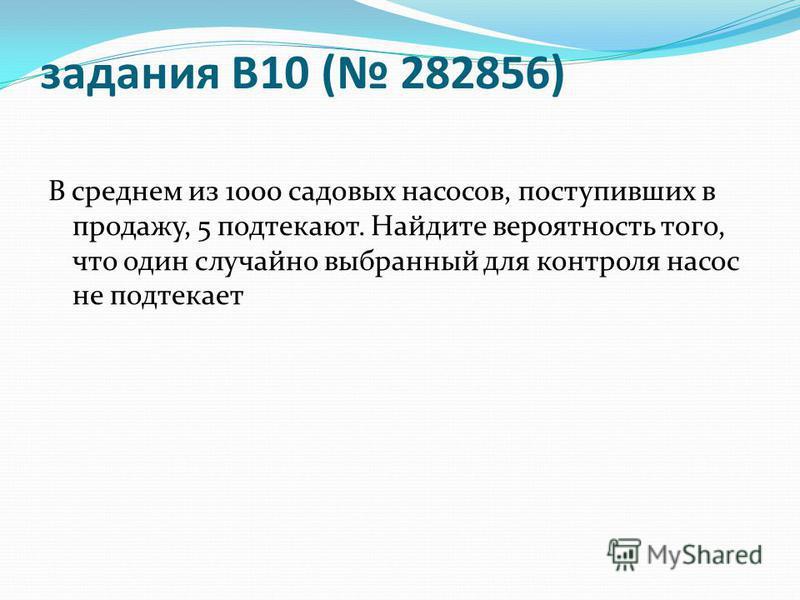 задания B10 ( 282856) В среднем из 1000 садовых насосов, поступивших в продажу, 5 подтекают. Найдите вероятность того, что один случайно выбранный для контроля насос не подтекает