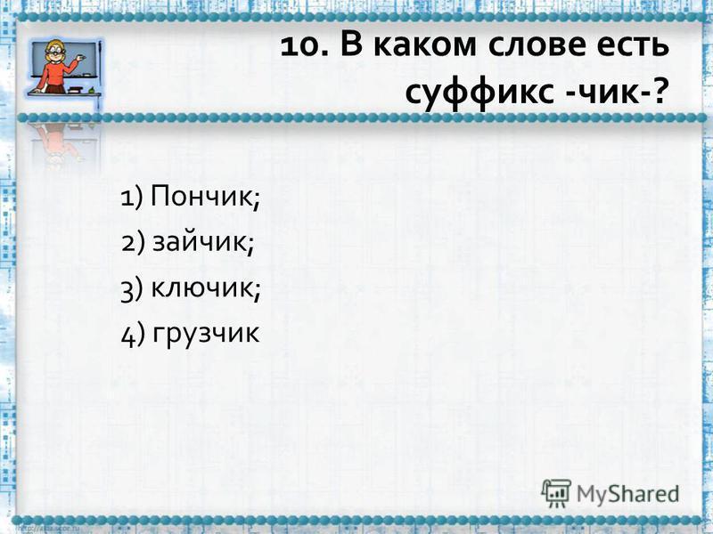 10. В каком слове есть суффикс -чик-? 1) Пончик; 2) зайчик; 3) ключик; 4) грузчик