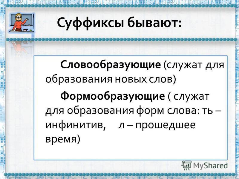 Суффиксы бывают: Словообразующие (служат для образования новых слов) Формообразующие ( служат для образования форм слова: ть – инфинитив, л – прошедшее время)