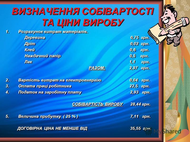 ВИЗНАЧЕННЯ СОБІВАРТОСТІ ТА ЦІНИ ВИРОБУ 1.Розрахунок витрат матеріалів. Деревина 0,75 грн. Дріт 0,02 грн. Клей 0,6 грн. Наждачний папір 0,5 грн. Лак 1,1 грн. РАЗОМ: 2,97 грн. 2.Вартість витрат на електроенергію 0,04 грн. 3.Оплата праці робітника 22,5