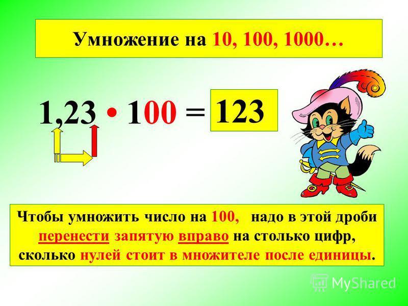 1,23 100 = 123 Умножение на 10, 100, 1000… Чтобы умножить число на 100, надо в этой дроби перенести запятую вправо на столько цифр, сколько нулей стоит в множителе после единицы.