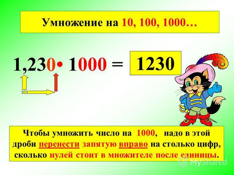 1,23 1000 = 1230 Умножение на 10, 100, 1000… Чтобы умножить число на 1000, надо в этой дроби перенести запятую вправо на столько цифр, сколько нулей стоит в множителе после единицы. 0