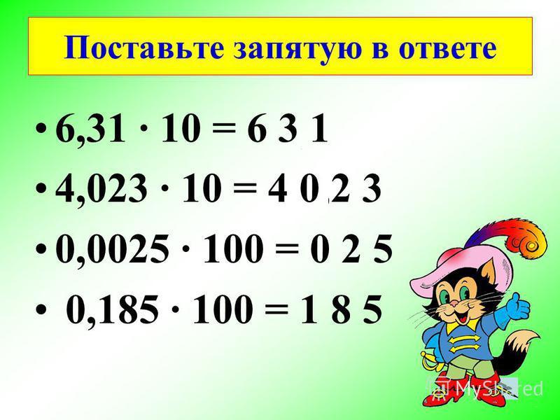 6,31 10 = 6 3,1 4,023 10 = 4 0,2 3 0,0025 100 = 0,2 5 0,185 100 = 1 8,5 Поставьте запятую в ответе
