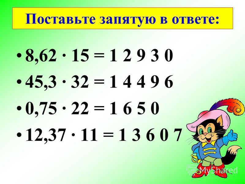 Поставьте запятую в ответе: 8,62 15 = 1 2 9,3 0 45,3 32 = 1 4 4 9,6 0,75 22 = 1 6,5 0 12,37 11 = 1 3 6,0 7