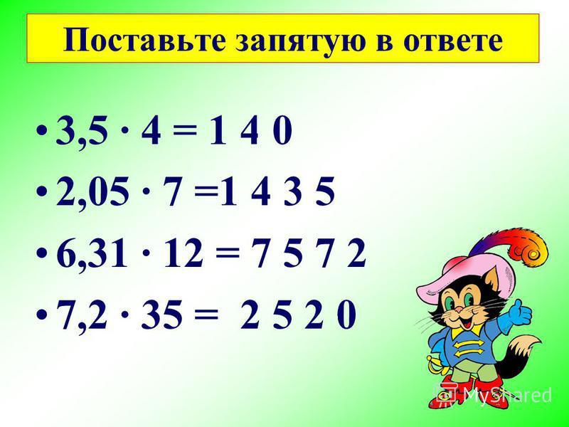 Поставьте запятую в ответе 3,5 4 = 1 4,0 2,05 7 =1 4,3 5 6,31 12 = 7 5,7 2 7,2 35 = 2 5 2,0
