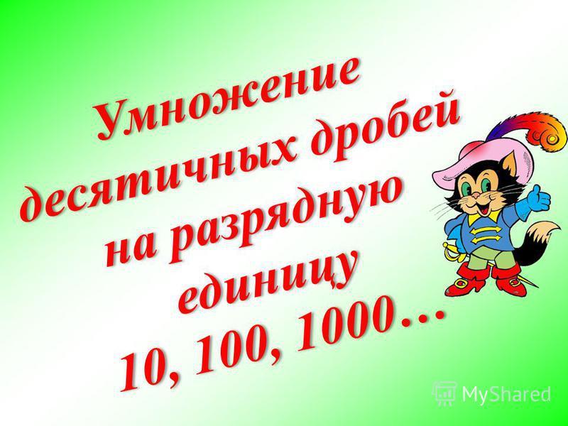 Умножение десятичных дробей на разрядную единицу 10, 100, 1000…