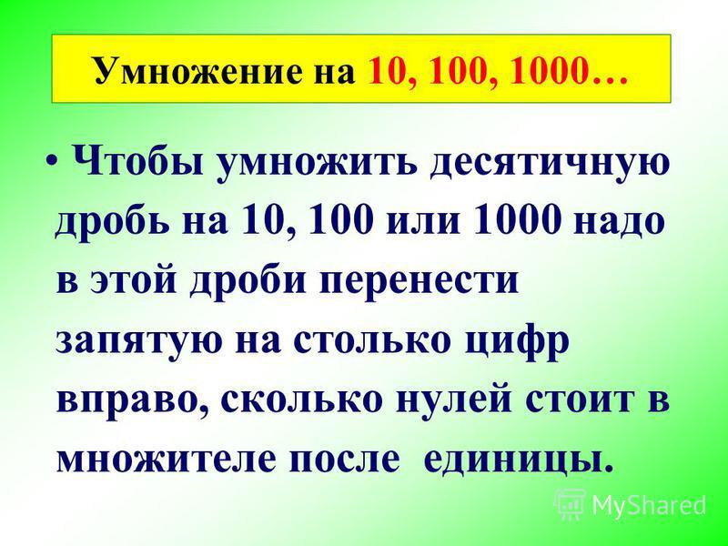 Чтобы умножить десятичную дробь на 10, 100 или 1000 надо в этой дроби перенести запятую на столько цифр вправо, сколько нулей стоит в множителе после единицы. Умножение на 10, 100, 1000…
