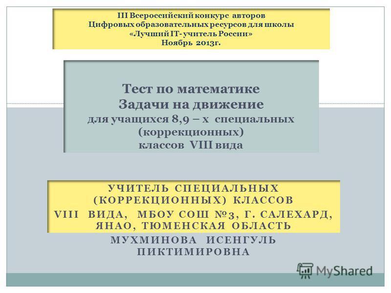 УЧИТЕЛЬ СПЕЦИАЛЬНЫХ (КОРРЕКЦИОННЫХ) КЛАССОВ VIII ВИДА, МБОУ СОШ 3, Г. САЛЕХАРД, ЯНАО, ТЮМЕНСКАЯ ОБЛАСТЬ МУХМИНОВА ИСЕНГУЛЬ ПИКТИМИРОВНА Тест по математике Задачи на движение для учащихся 8,9 – х специальных (коррекционных) классов VIII вида III Всеро