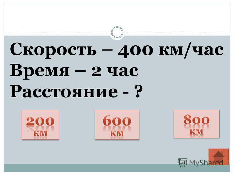 Скорость – 400 км/час Время – 2 час Расстояние - ?