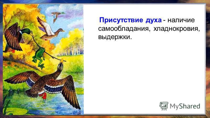 Присутствие духа - наличие самообладания, хладнокровия, выдержки.