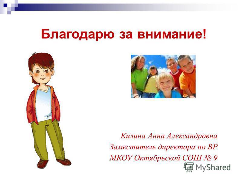 Благодарю за внимание! Килина Анна Александровна Заместитель директора по ВР МКОУ Октябрьской СОШ 9