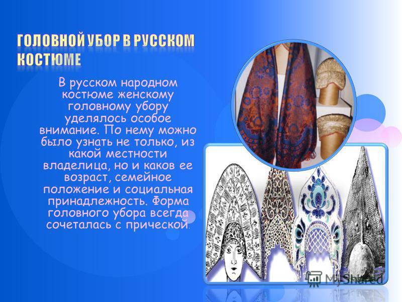 В русском народном костюме женскому головному убору уделялось особое внимание. По нему можно было узнать не только, из какой местности владелица, но и каков ее возраст, семейное положение и социальная принадлежность. Форма головного убора всегда соче