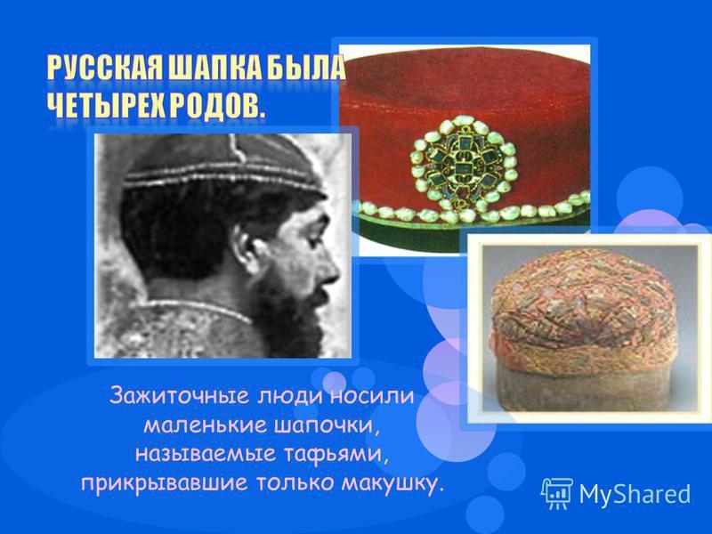 Зажиточные люди носили маленькие шапочки, называемые тафьями, прикрывавшие только макушку.