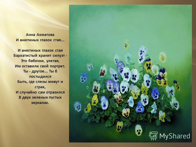 Анна Ахматова И анютиных глазок стая... И анютиных глазок стая Бархатистый хранит силуэт - Это бабочки, улетая, Им оставили свой портрет. Ты - другое... Ты б постыдился Быть, где слезы живут и страх, И случайно сам отразился В двух зеленых пустых зер
