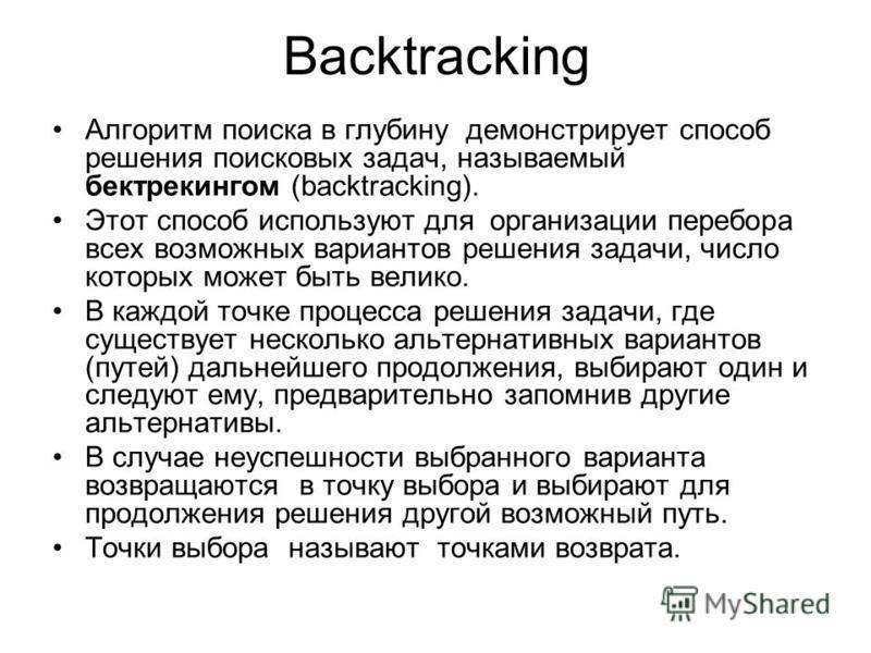 Backtracking Алгоритм поиска в глубину демонстрирует способ решения поисковых задач, называемый бектрекингом (backtracking). Этот способ используют для организации перебора всех возможных вариантов решения задачи, число которых может быть велико. В к