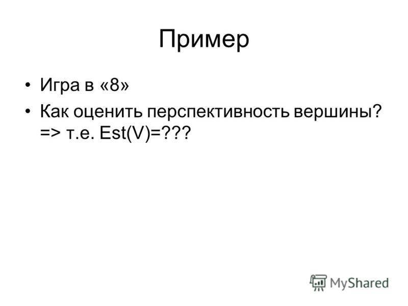 Пример Игра в «8» Как оценить перспективность вершины? => т.е. Est(V)=???